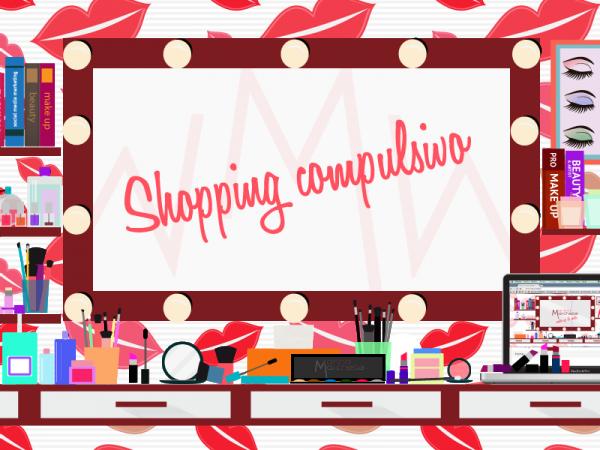 Lo shopping compulsivo nell'era digitale: make up edition